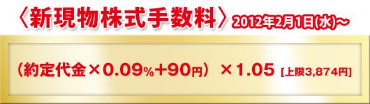 〈新現物株式手数料〉2012年2月1日(水)〜(約定代金×0.09%+90円)×1.05[上限3,874円]